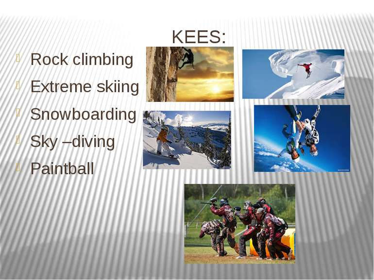 KEES: Rock climbing Extreme skiing Snowboarding Sky –diving Paintball