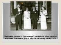 Подружжя Чаушеску (посередині) на прийомі у британської королеви Єлизавети Др...