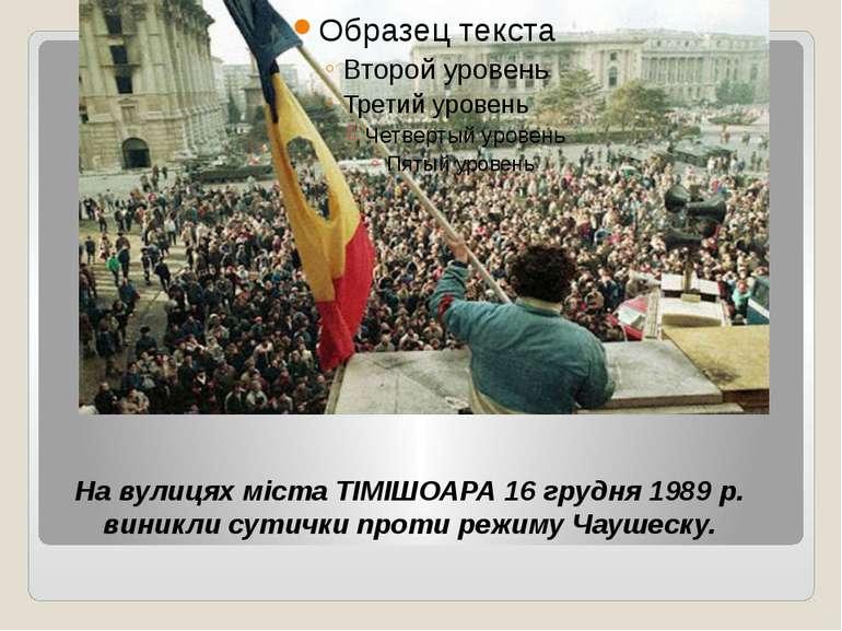 На вулицях міста ТІМІШОАРА 16 грудня 1989 р. виникли сутички проти режиму Чау...