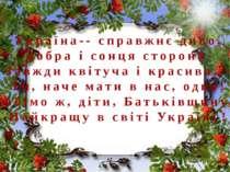 Україна-- справжнє диво, Добра і сонця сторона. Завжди квітуча і красива,-- Т...