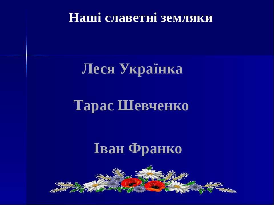 Наші славетні земляки Леся Українка Тарас Шевченко Іван Франко