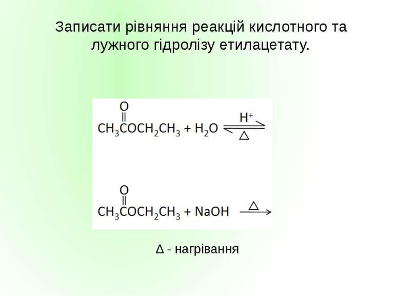 Записати рівняння реакцій кислотного та лужного гідролізу етилацетату. ∆ - на...