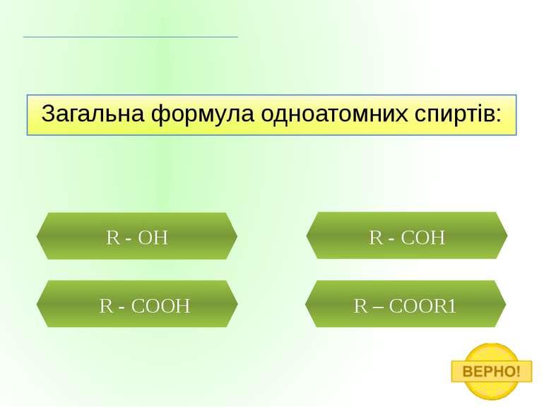 Загальна формула одноатомних спиртів: R - OH R - COOH R – COOR1 R - COH