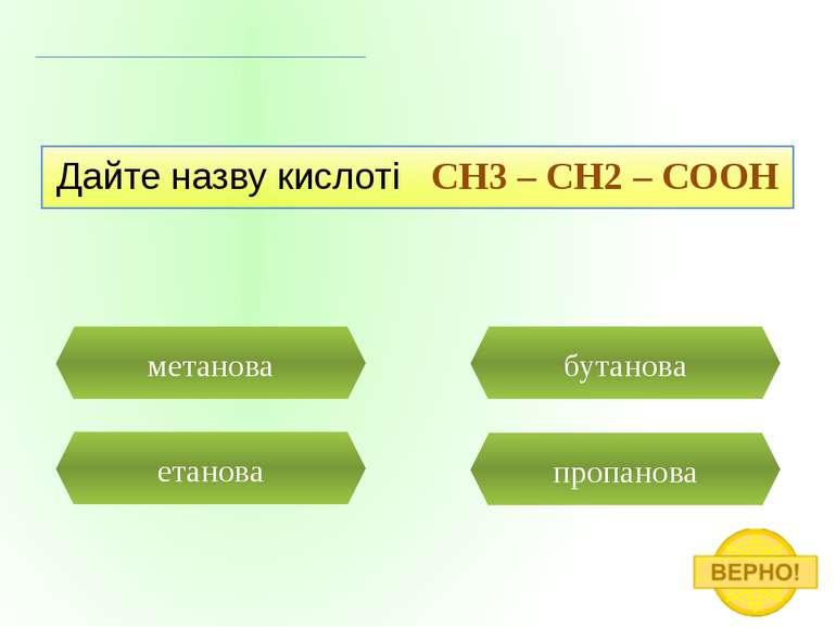 пропанова метанова Дайте назву кислоті CH3 – CH2 – COOH етанова бутанова