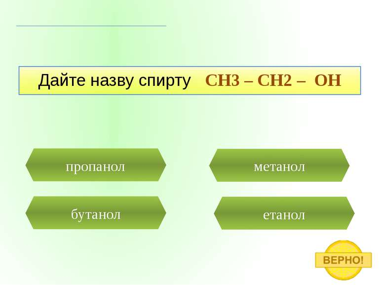 етанол пропанол Дайте назву спирту CH3 – CH2 – OH бутанол метанол