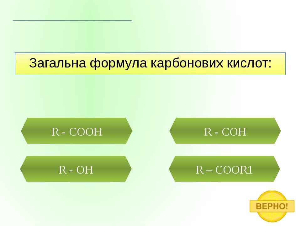 Загальна формула карбонових кислот: R - COOH R - OH R – COOR1 R - COH