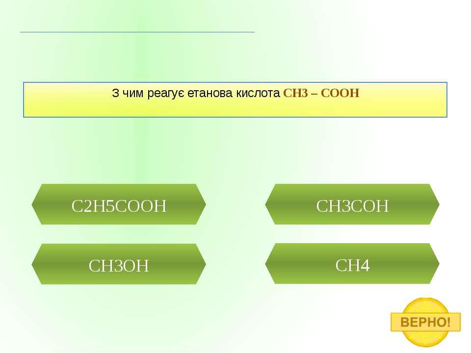 СH3OH CH4 C2H5COOH З чим реагує етанова кислота CH3 – COOH CH3COH