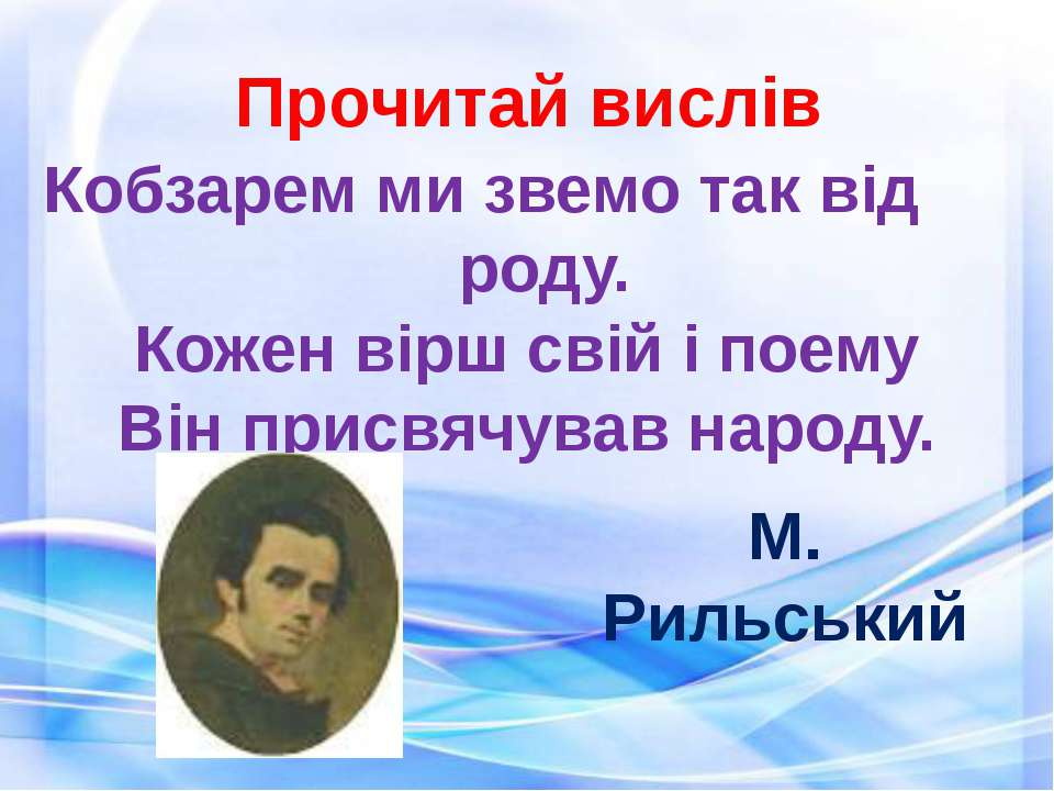 Прочитай вислів Кобзарем ми звемо так від роду. Кожен вірш свій і поему Він п...