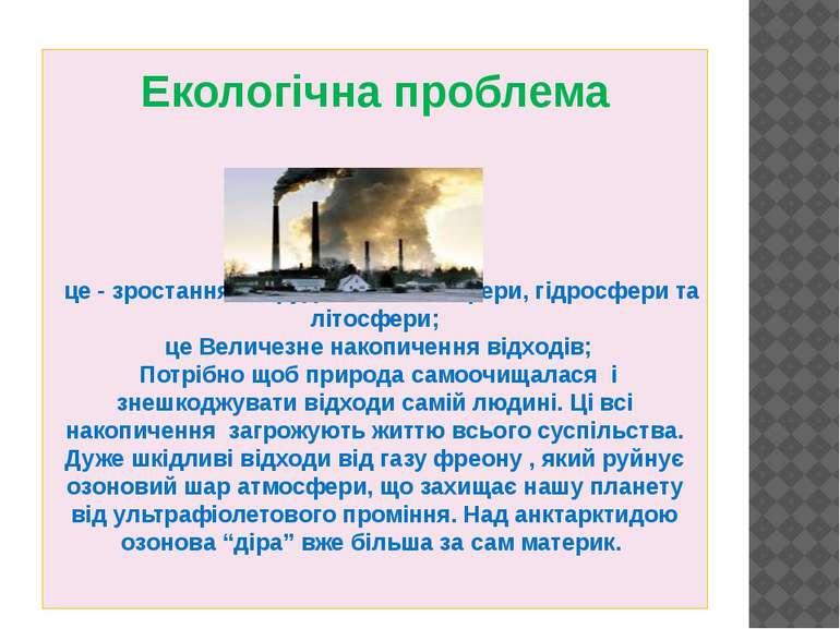Екологічна проблема це - зростання забруднення атмосфери, гідросфери та літос...