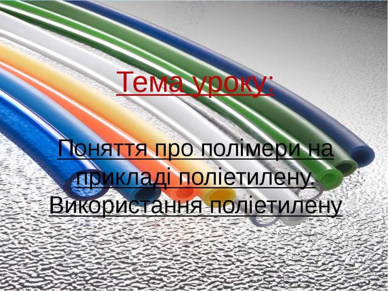 Тема уроку: Поняття про полімери на прикладі поліетилену. Використання поліет...