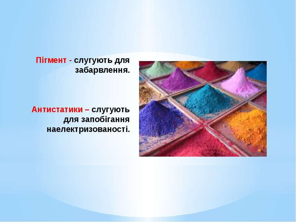 Пігмент - слугують для забарвлення. Антистатики – слугують для запобігання на...