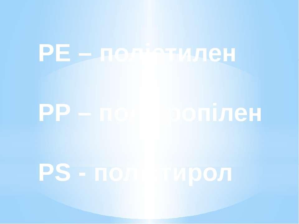 PE – поліетилен PP – поліпропілен PS - полістирол