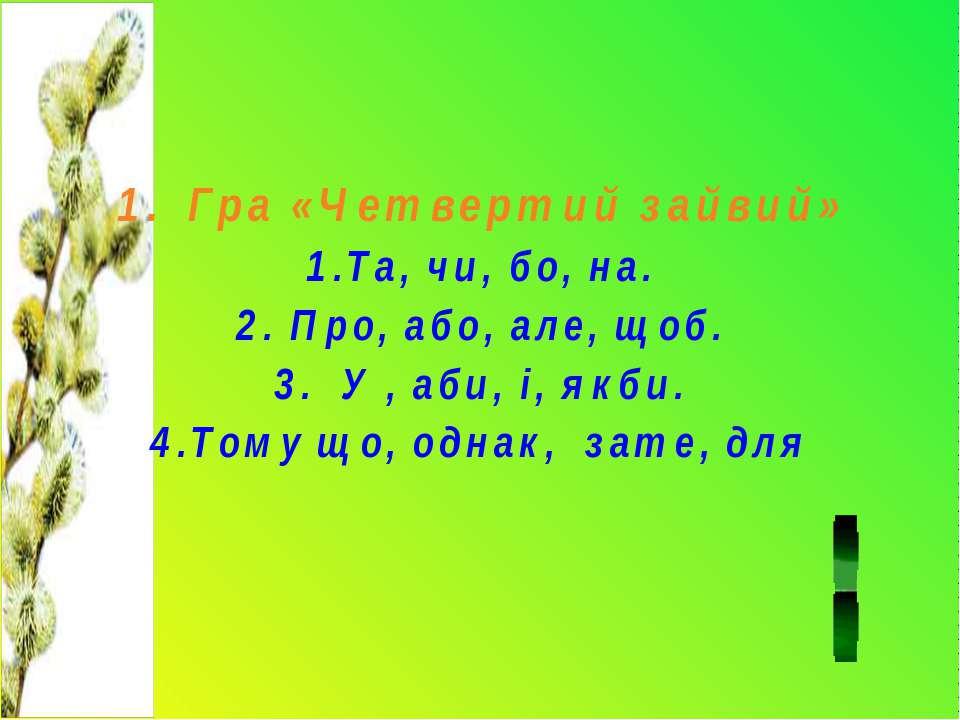 1. Гра «Четвертий зайвий» 1.Та, чи, бо, на. 2. Про, або, але, щоб. 3. У , аби...