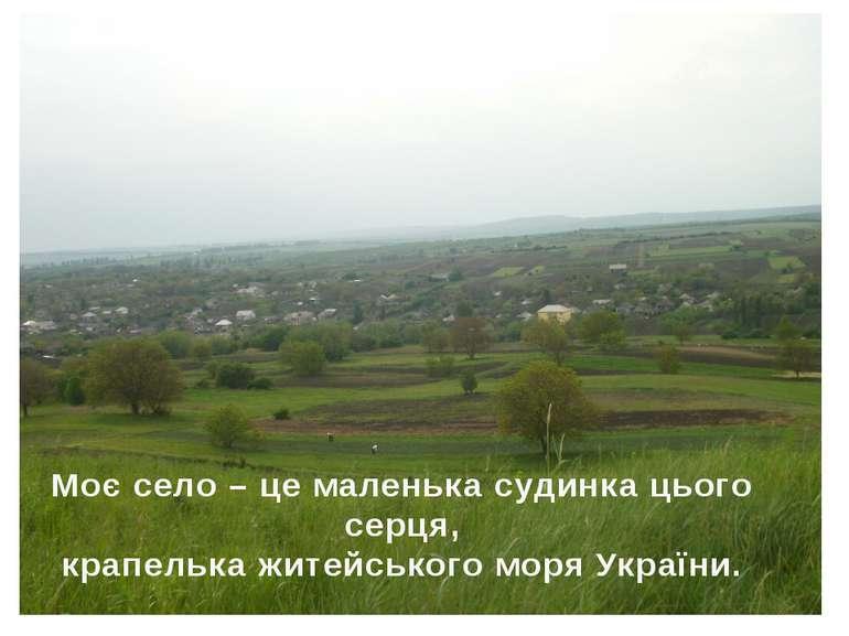 Моє село – це маленька судинка цього серця, крапелька житейського моря України.