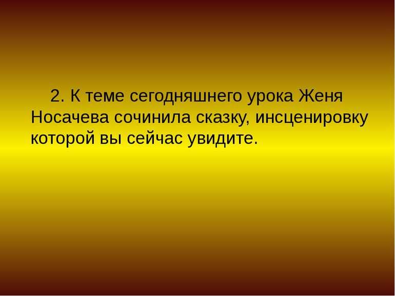 2. К теме сегодняшнего урока Женя Носачева сочинила сказку, инсценировку кото...