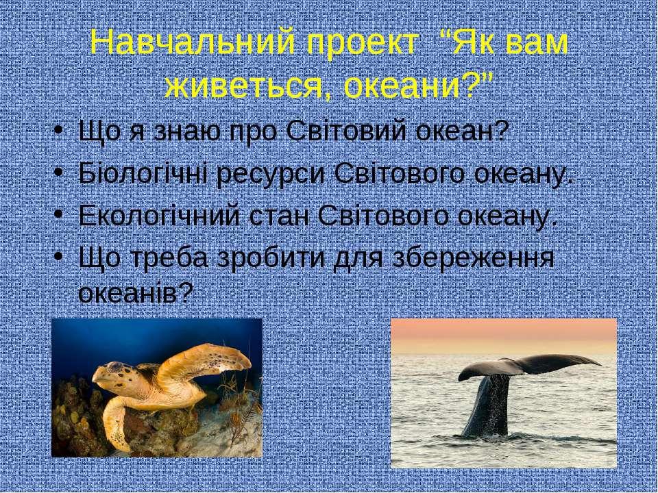 """Навчальний проект """"Як вам живеться, океани?"""" Що я знаю про Світовий океан? Бі..."""