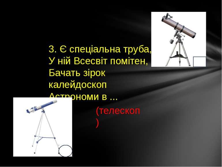 3. Є спеціальна труба, У ній Всесвіт помітен, Бачать зірок калейдоскоп Астрон...
