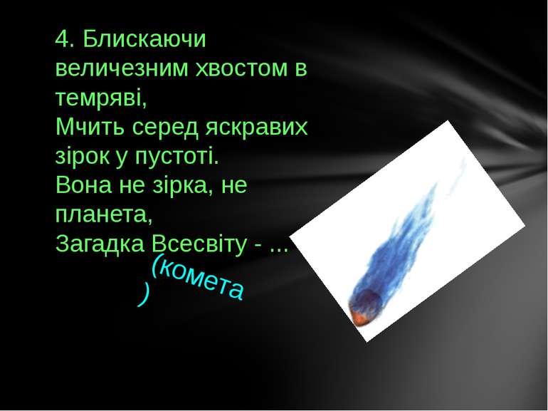 4. Блискаючи величезним хвостом в темряві, Мчить серед яскравих зірок у пусто...