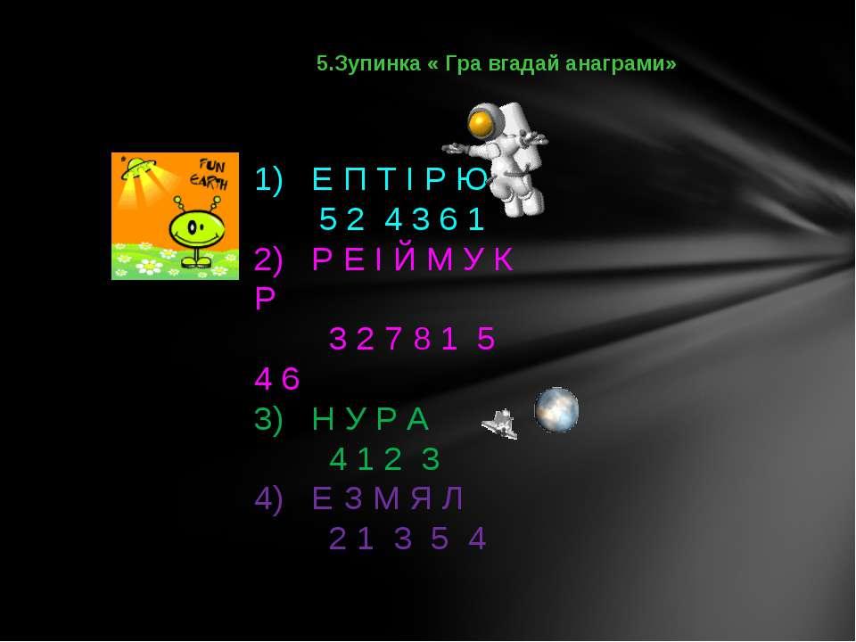 5.Зупинка « Гра вгадай анаграми» 1) Е П Т І Р Ю 5 2 4 3 6 1 2) Р Е І Й М У К ...