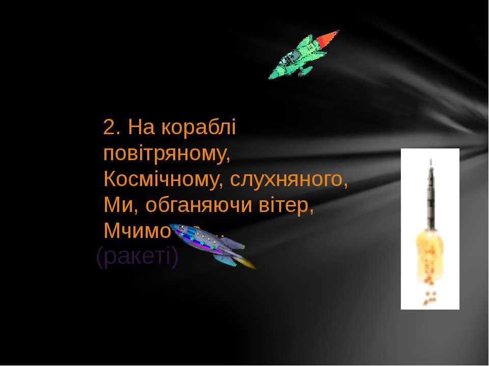 2. На кораблі повітряному, Космічному, слухняного, Ми, обганяючи вітер, Мчимо...