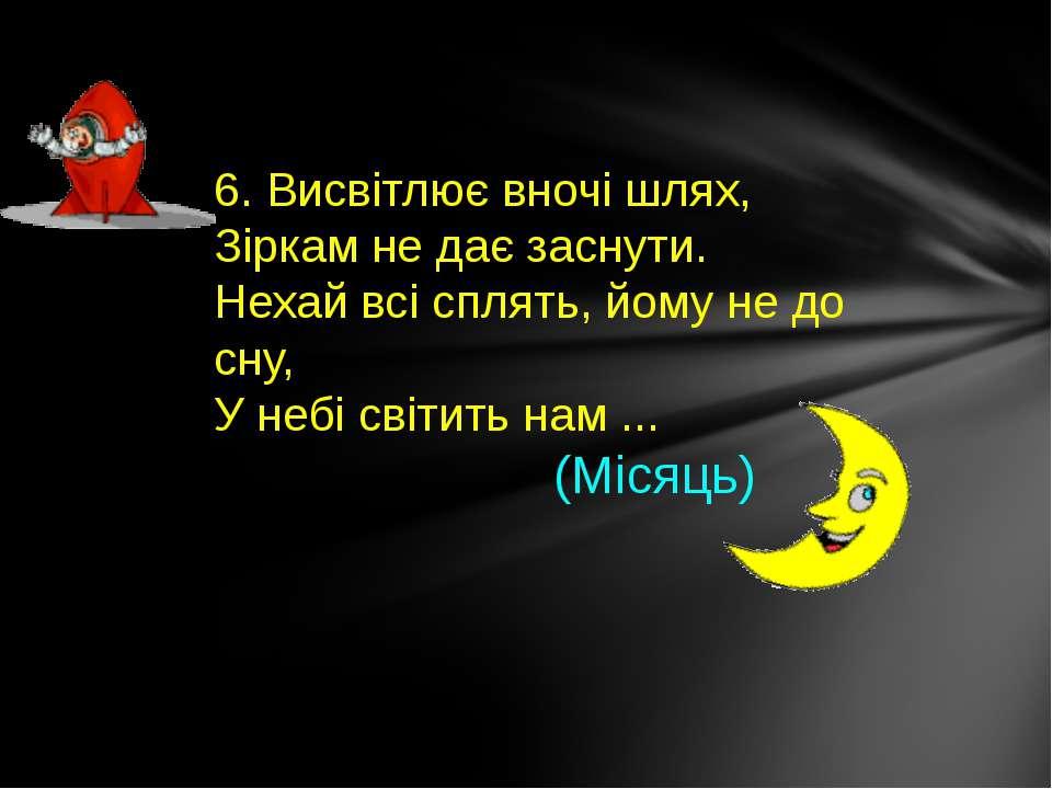 6. Висвітлює вночі шлях, Зіркам не дає заснути. Нехай всі сплять, йому не до ...