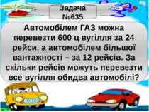 Задача №635 Автомобілем ГАЗ можна перевезти 600 ц вугілля за 24 рейси, а авто...