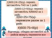 1)600:24=25(ц)- перевіз автомобіль ГАЗ за 1 рейс 2)600:12=50(ц)- перевіз авто...