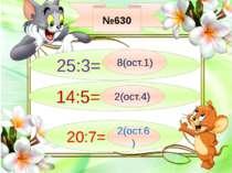 №630 25:3= 8(ост.1) 14:5= 2(ост.4) 20:7= 2(ост.6)
