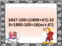 1847:100=(1800+47):100=1800:100=18(ост.47)