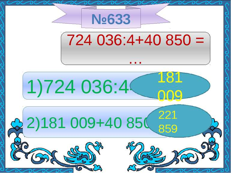 №633 724 036:4+40 850 = … 1)724 036:4= 181 009 2)181 009+40 850= 221 859