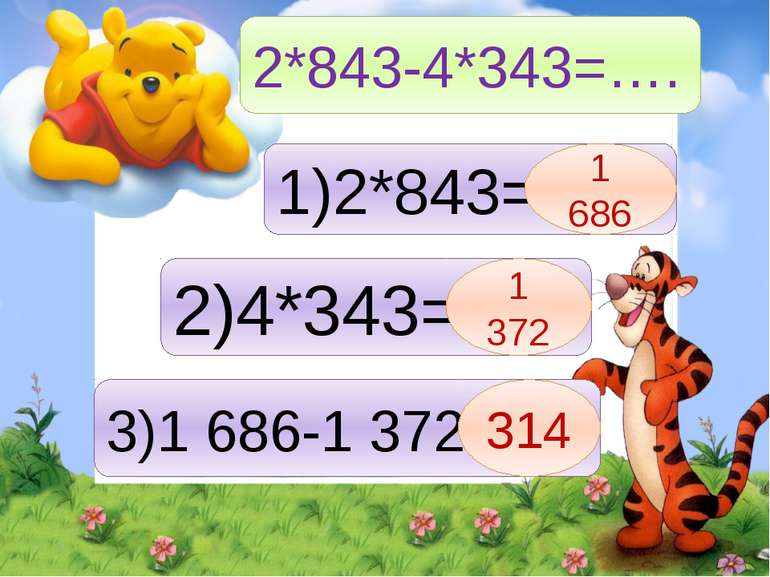 2*843-4*343=…. 1)2*843= 1 686 2)4*343= 1 372 3)1 686-1 372= 314