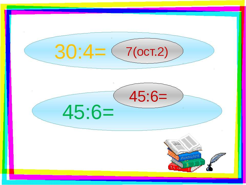 30:4= 7(ост.2) 45:6= 45:6=