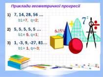 Приклади геометpичної прогресії 1) 7, 14, 28, 56 … b1=7, q=2; 2) 5, 5, 5, 5, ...