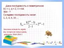 Дана послідовність є геометричною b1 = 1, q = 2, n = 64. S64 - ? Складемо пос...