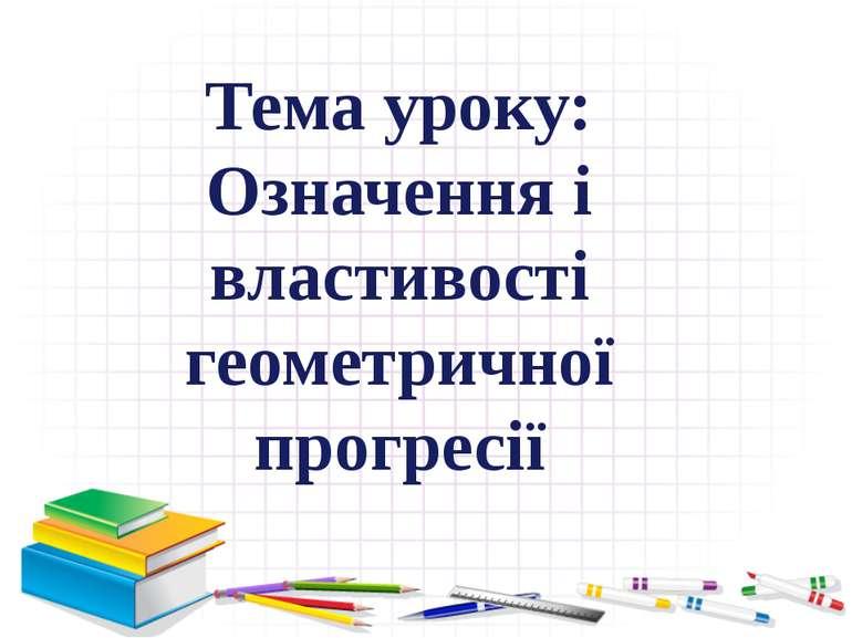 Тема уроку: Означення і властивості геометричної прогресії