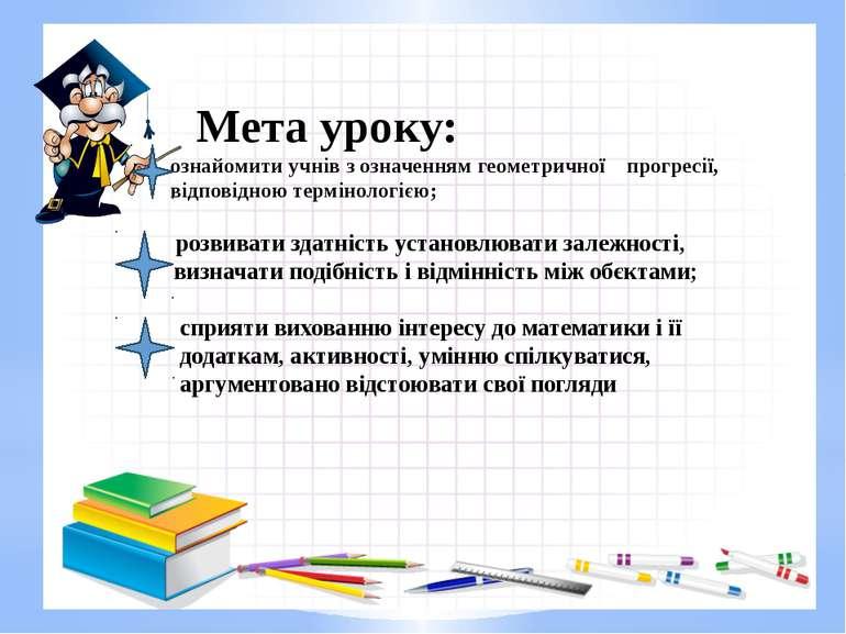 Мета уроку: ознайомити учнів з означенням геометричної прогресії, відповідною...