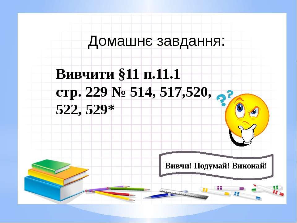 Домашнє завдання: Вивчи! Подумай! Виконай! Вивчити §11 п.11.1 стр. 229 № 514,...