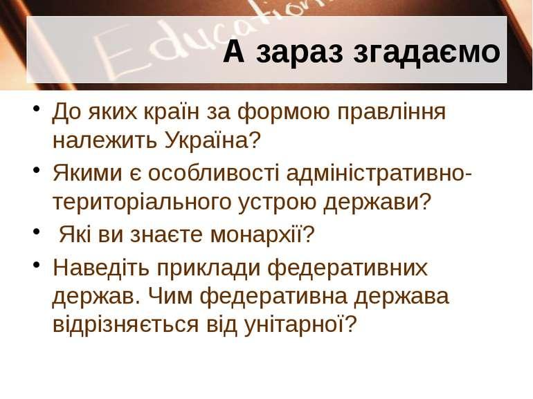 А зараз згадаємо До яких країн за формою правління належить Україна? Якими є ...