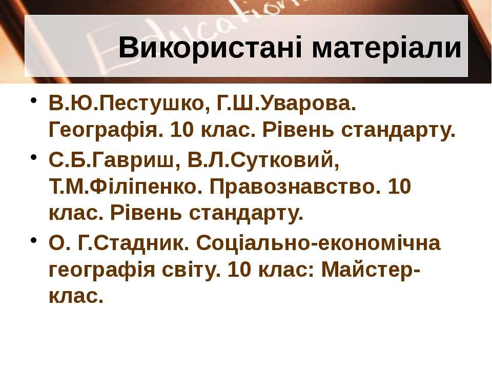 Використані матеріали В.Ю.Пестушко, Г.Ш.Уварова. Географія. 10 клас. Рівень с...