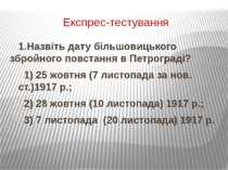 Експрес-тестування 1.Назвіть дату більшовицького збройного повстання в Петрог...