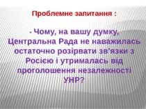 Проблемне запитання : - Чому, на вашу думку, Центральна Рада не наважилась ос...
