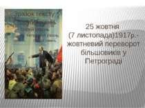 25 жовтня (7 листопада)1917р.- жовтневий переворот більшовиків у Петрограді