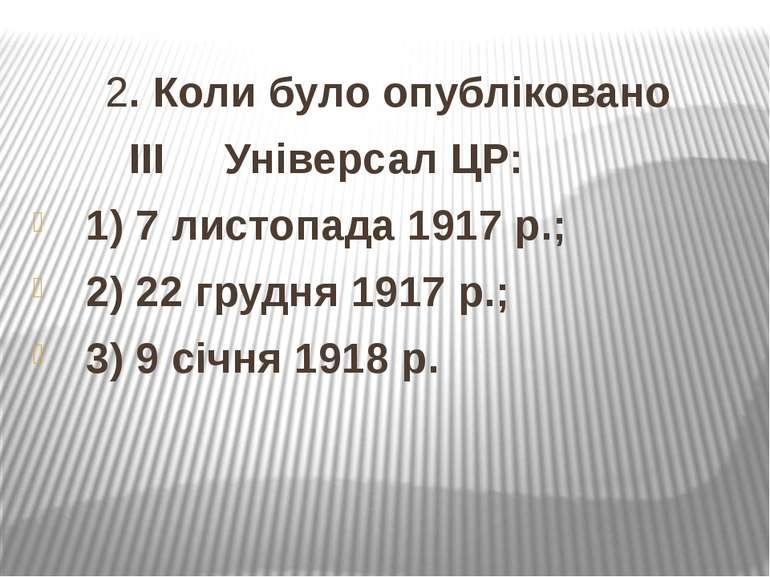 2. Коли було опубліковано ІІІ Універсал ЦР: 1) 7 листопада 1917 р.; 2) 22 гру...