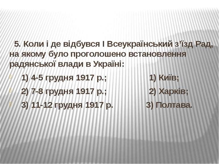 5. Коли і де відбувся І Всеукраїнський з'їзд Рад, на якому було проголошено в...