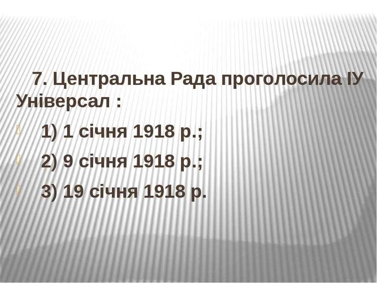 7. Центральна Рада проголосила ІУ Універсал : 1) 1 січня 1918 р.; 2) 9 січня ...