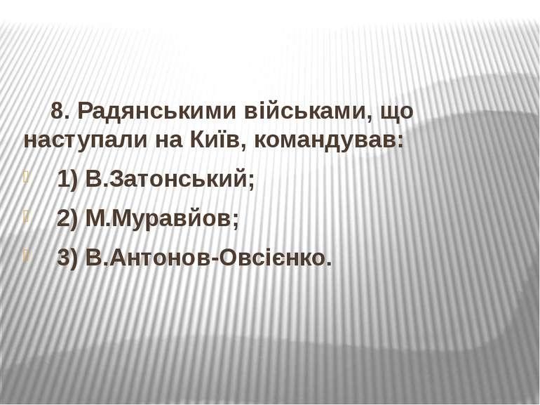 8. Радянськими військами, що наступали на Київ, командував: 1) В.Затонський; ...
