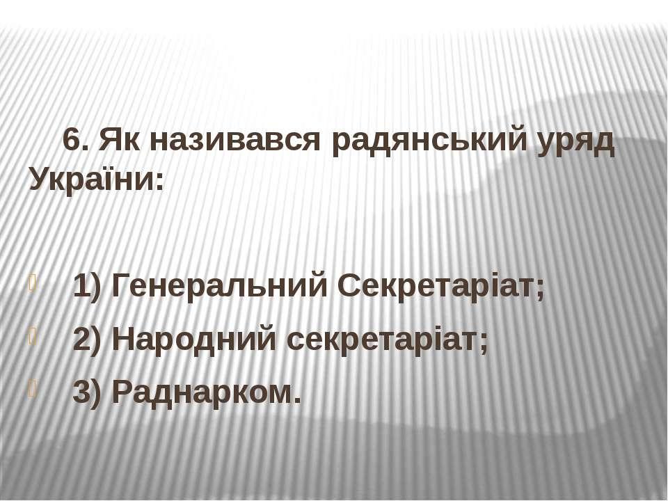 6. Як називався радянський уряд України: 1) Генеральний Секретаріат; 2) Народ...