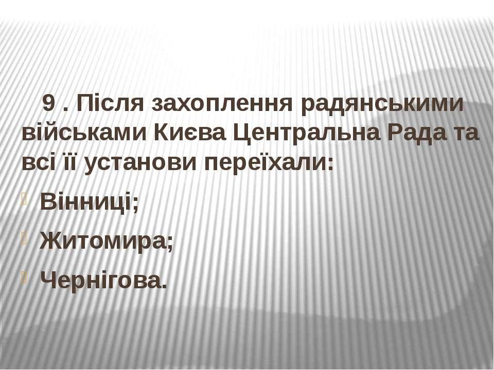 9 . Після захоплення радянськими військами Києва Центральна Рада та всі її ус...