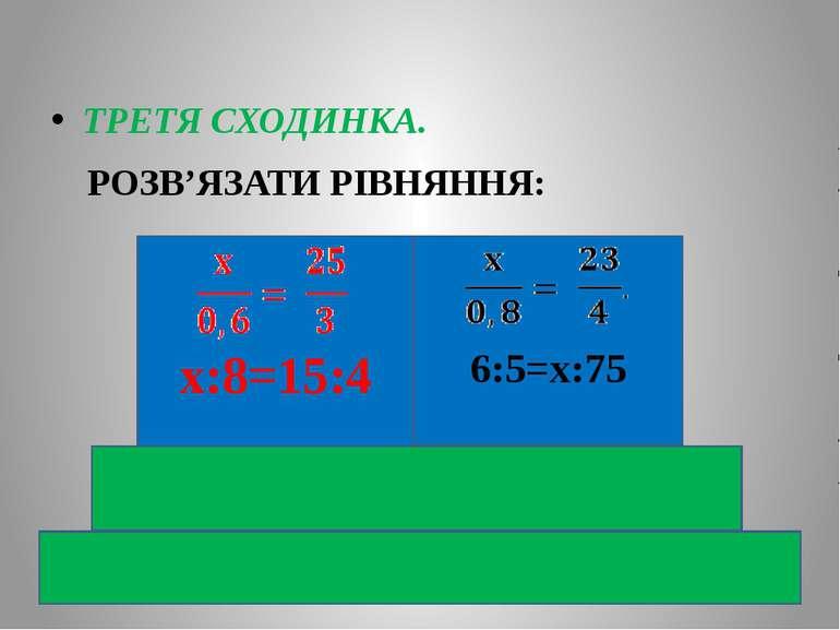 ТРЕТЯ СХОДИНКА. РОЗВ'ЯЗАТИ РІВНЯННЯ: x:8=15:4 6:5=х:75