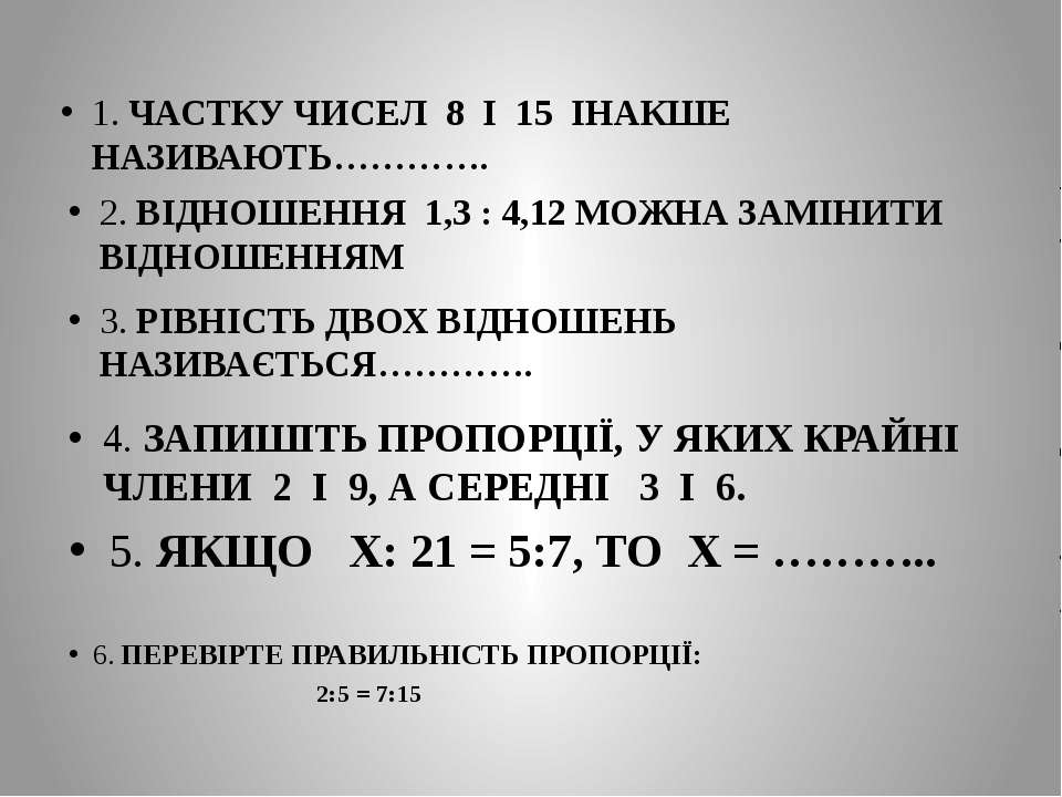 1. ЧАСТКУ ЧИСЕЛ 8 І 15 ІНАКШЕ НАЗИВАЮТЬ…………. 2. ВІДНОШЕННЯ 1,3 : 4,12 МОЖНА З...